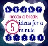 Mommy needs a break 5 ideas for a 5 minute break