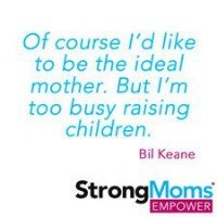 Of course I'd like to be the ideal mother. But I'm too busy raising children. - Bill Keane