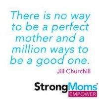 There is no way to be a perfect mother and a million ways to be a good one. - Jill Churchill