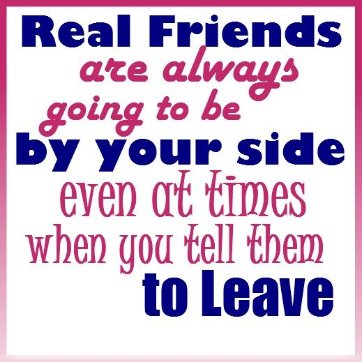 Real friends are always going to be by your side even at times when you tell them to leave