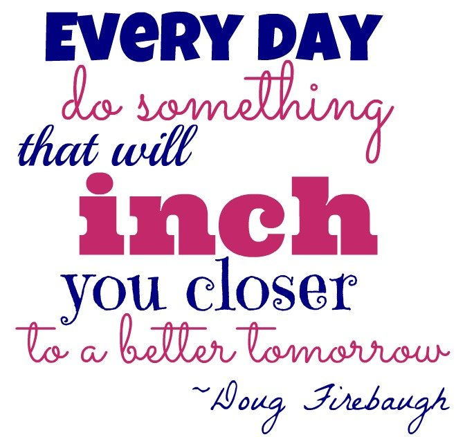 """Every day do something that will inch you closer to a better tomorrow."" ~Doug Firebaugh"
