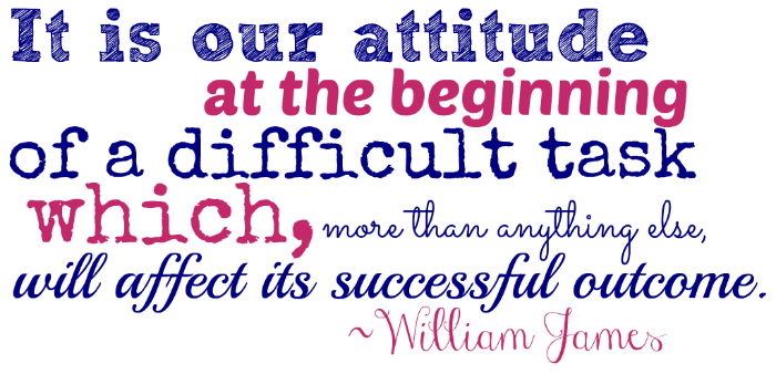"""""""It is our attitude at the beginning of a difficult task which, more than anything else, will affect its successful outcome."""" ~William James"""