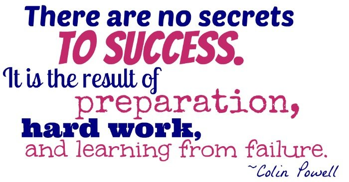 """There are no secrets to success. It is the result of preparation, hard work, and learning from failure."" ~Colin Powell"