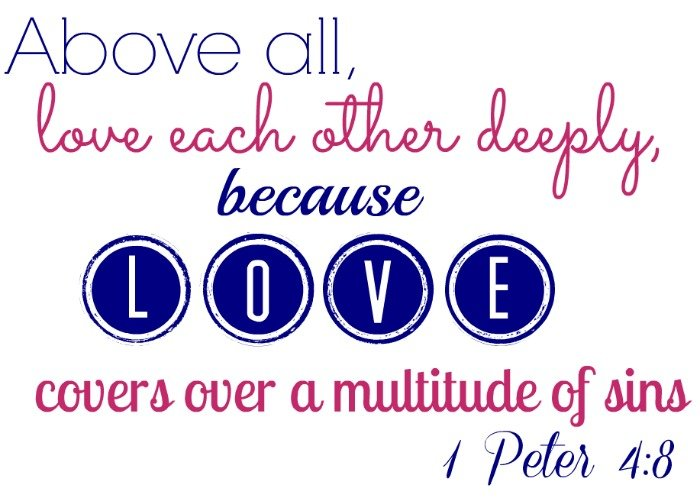 Above all, love each other deeply, because love covers over a multitude of sins – 1 Peter 4:8