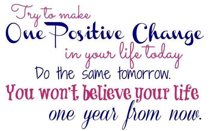 Try to make one positive change in your life. Do the same tomorrow. You won't believe your life one year from now.