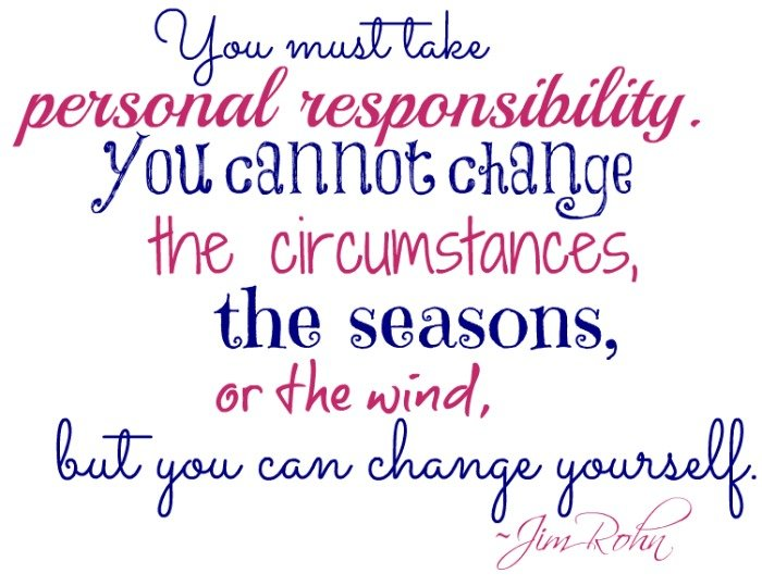 "You must take personal responsibility. You cannot change the circumstances, the seasons, or the wind, but you can change yourself."" ~Jim Rohn"