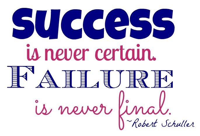 """""""Success is never certain. Failure is never final."""" ~Robert Schuller"""