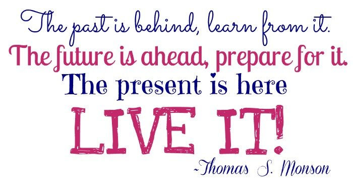 """""""The past is behind, learn from it. The future is ahead, prepare for it. The present is here, live it."""" ~Thomas S. Monson"""