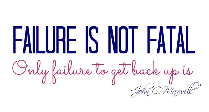 """Failure is not fatal. Only failure to get back up is."" ~John C. Maxwell"