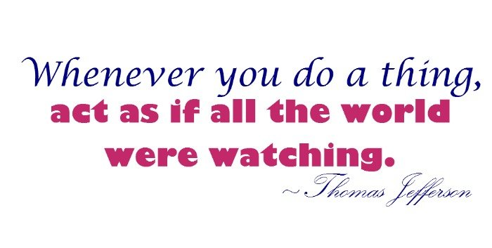 """""""Whenever you do a thing, act as if all the world were watching."""" ~Thomas Jefferson"""