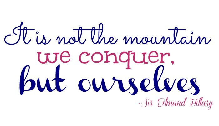 """""""It is not the mountain we conquer, but ourselves."""" ~Sir Edmund Hillary"""