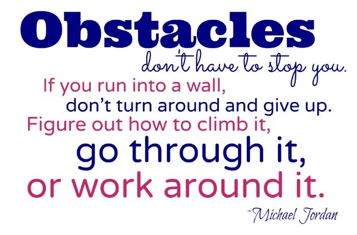 """""""Obstacles don't have to stop you. If you run into a wall, don't turn around and give up. Figure out how to climb it, go through it, or work around it."""" ~Michael Jordan"""