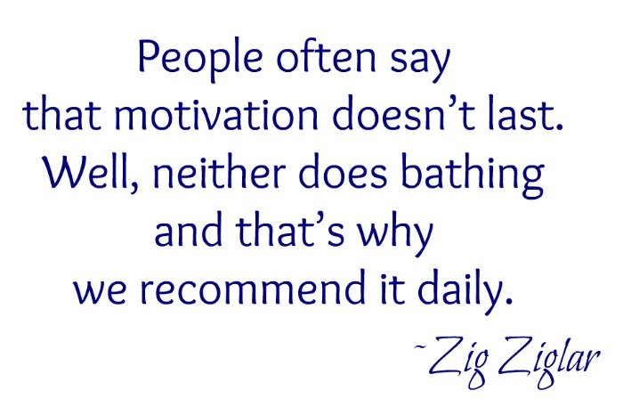 """People often say that motivation doesn't last. Well, neither does bathing – that's why we recommend it daily."" ~Zig Ziglar"