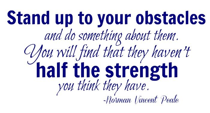 """""""Stand up to your obstacles and do something about them. You will find that they haven't half the strength you think they have."""" ~Norman Vincent Peale"""