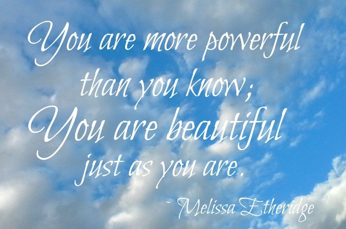 """You are more powerful than you know; you are beautiful just as you are."" — Melissa Etheridge"