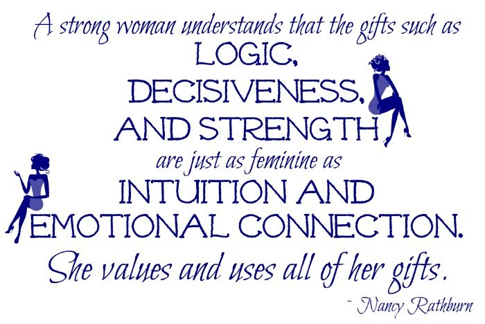 """A strong woman understands that the gifts such as logic, decisiveness, and strength are just as feminine as intuition and emotional connection. She values and uses all of her gifts."" — Nancy Rathburn"