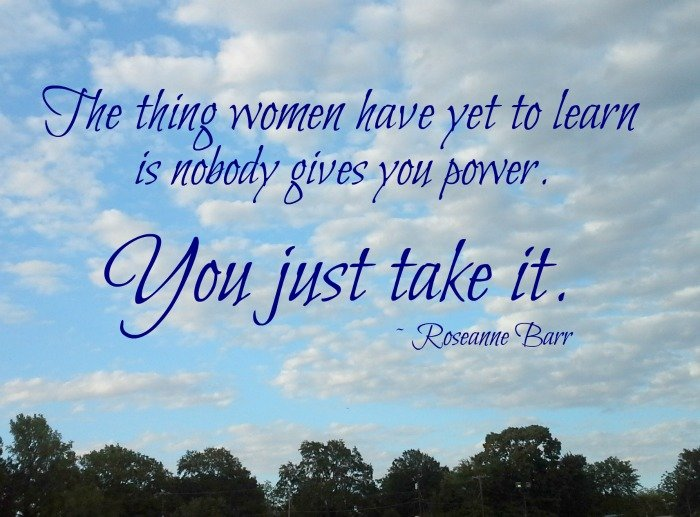 """The thing women have yet to learn is nobody gives you power. You just take it."" -- Roseanne Barr"